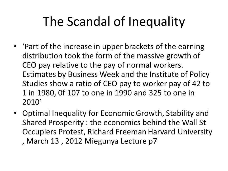 The Scandal of Inequality 'Part of the increase in upper brackets of the earning distribution took the form of the massive growth of CEO pay relative to the pay of normal workers.