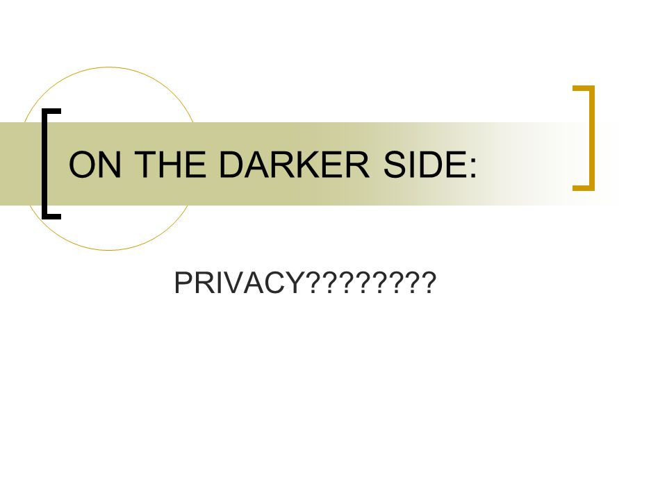 ON THE DARKER SIDE: PRIVACY