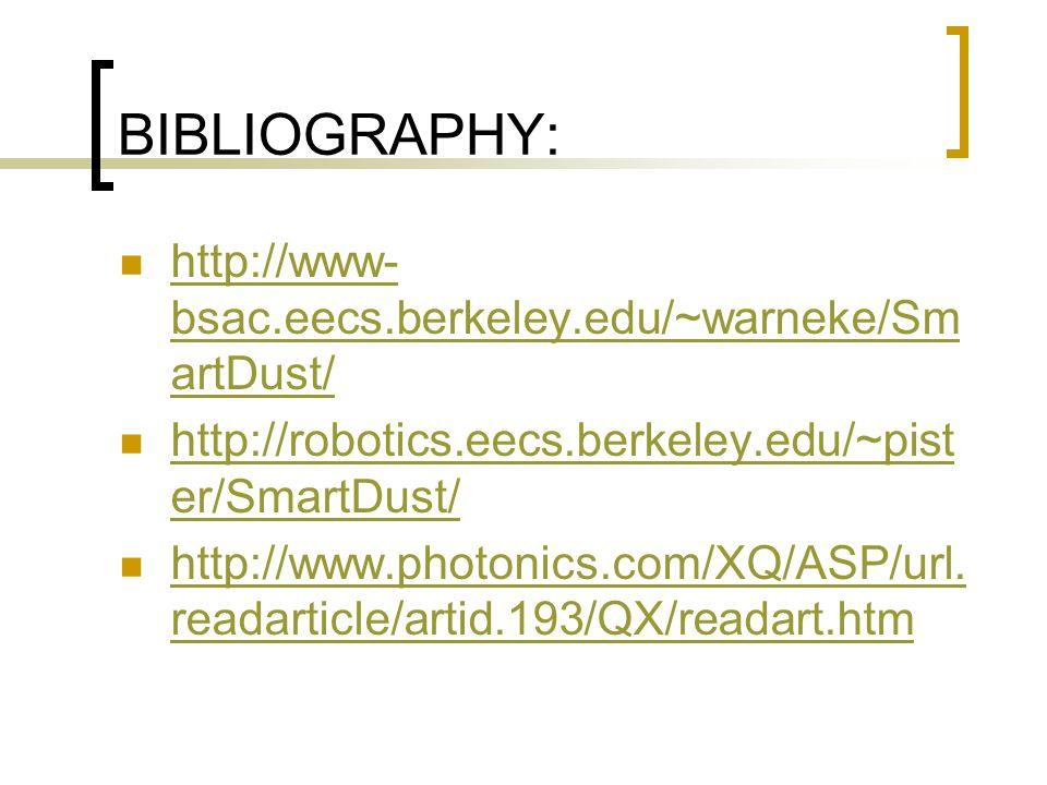 BIBLIOGRAPHY: http://www- bsac.eecs.berkeley.edu/~warneke/Sm artDust/ http://www- bsac.eecs.berkeley.edu/~warneke/Sm artDust/ http://robotics.eecs.berkeley.edu/~pist er/SmartDust/ http://robotics.eecs.berkeley.edu/~pist er/SmartDust/ http://www.photonics.com/XQ/ASP/url.