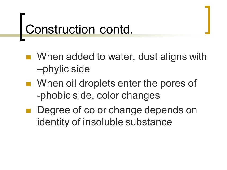 Construction contd. When added to water, dust aligns with –phylic side When oil droplets enter the pores of -phobic side, color changes Degree of colo