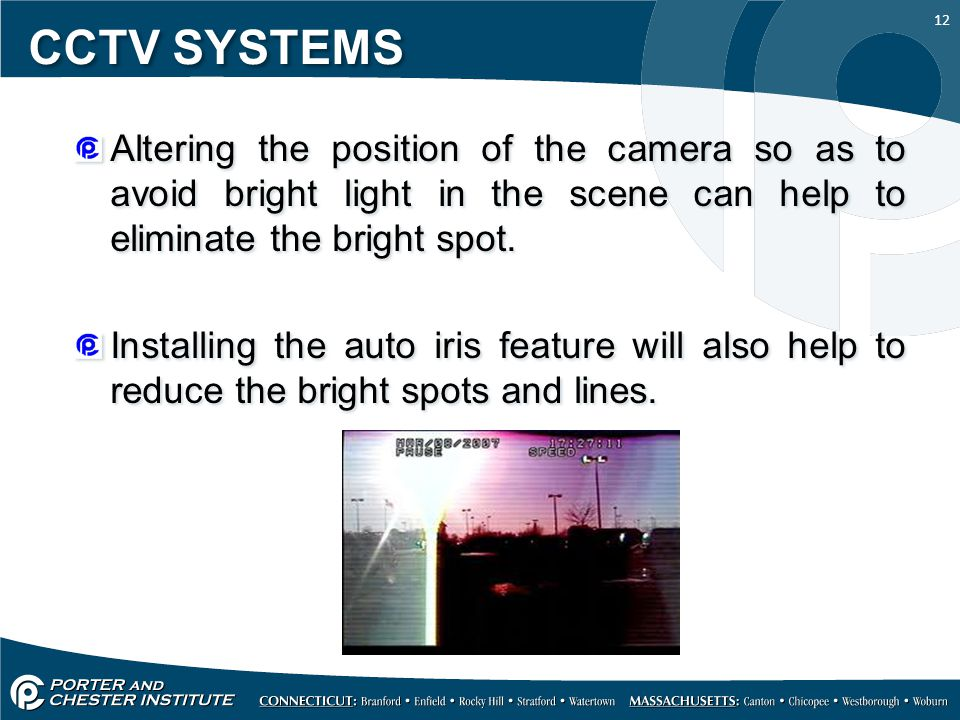 12 CCTV SYSTEMS Altering the position of the camera so as to avoid bright light in the scene can help to eliminate the bright spot. Installing the aut