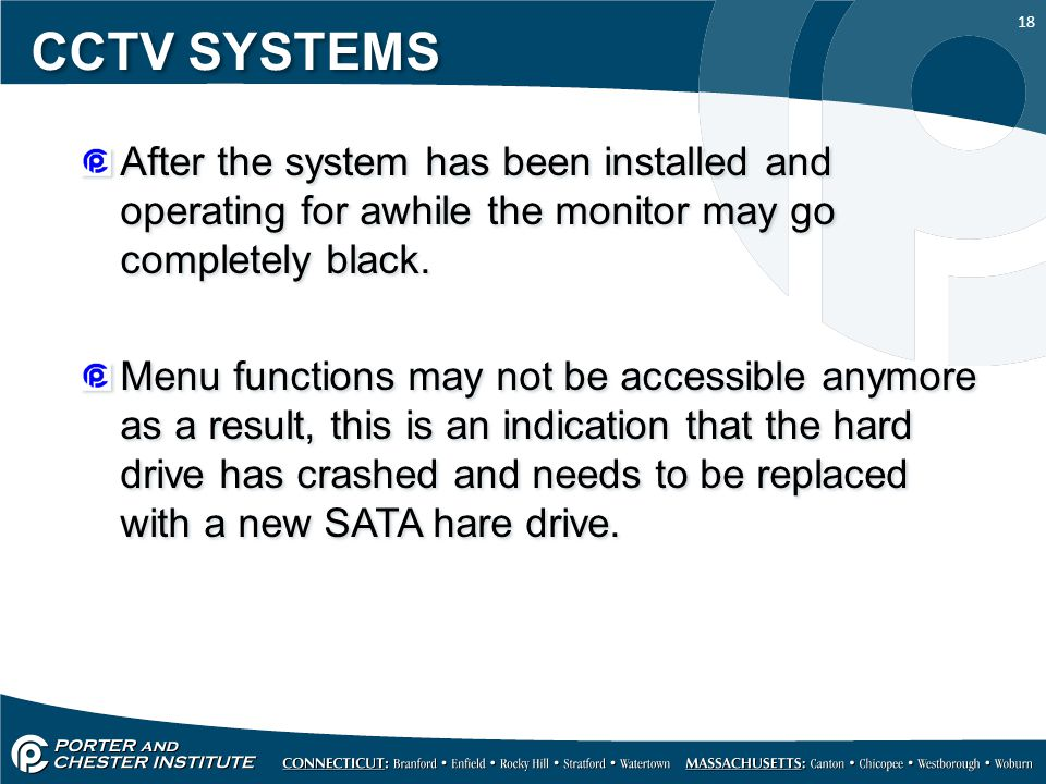 18 CCTV SYSTEMS After the system has been installed and operating for awhile the monitor may go completely black. Menu functions may not be accessible