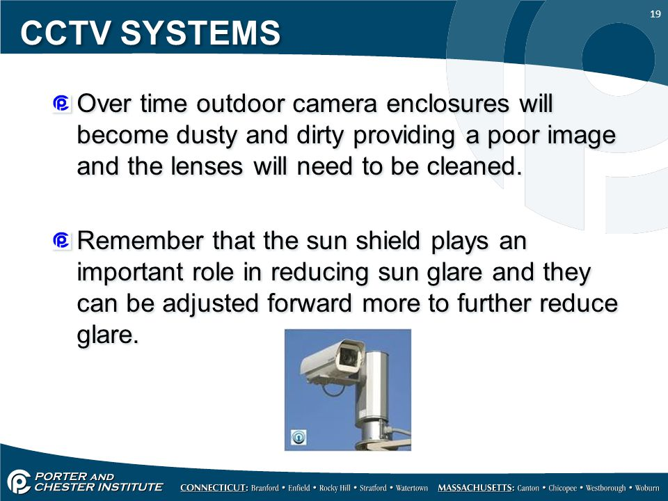 19 CCTV SYSTEMS Over time outdoor camera enclosures will become dusty and dirty providing a poor image and the lenses will need to be cleaned. Remembe