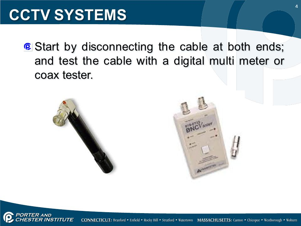 4 CCTV SYSTEMS Start by disconnecting the cable at both ends; and test the cable with a digital multi meter or coax tester.