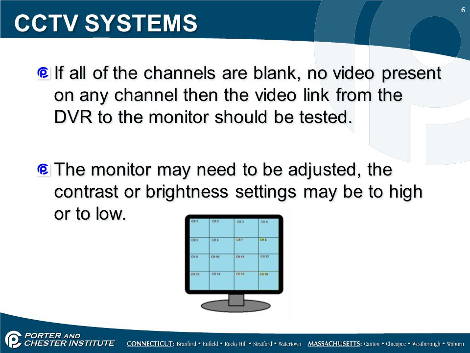 6 CCTV SYSTEMS If all of the channels are blank, no video present on any channel then the video link from the DVR to the monitor should be tested. The