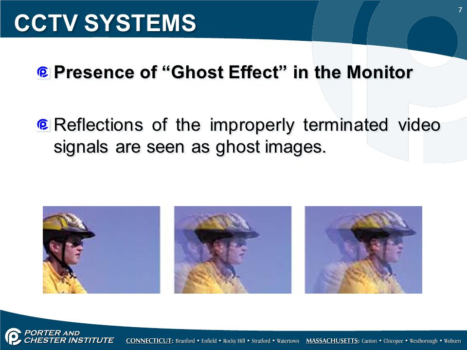 "7 CCTV SYSTEMS Presence of ""Ghost Effect"" in the Monitor Reflections of the improperly terminated video signals are seen as ghost images. Presence of"