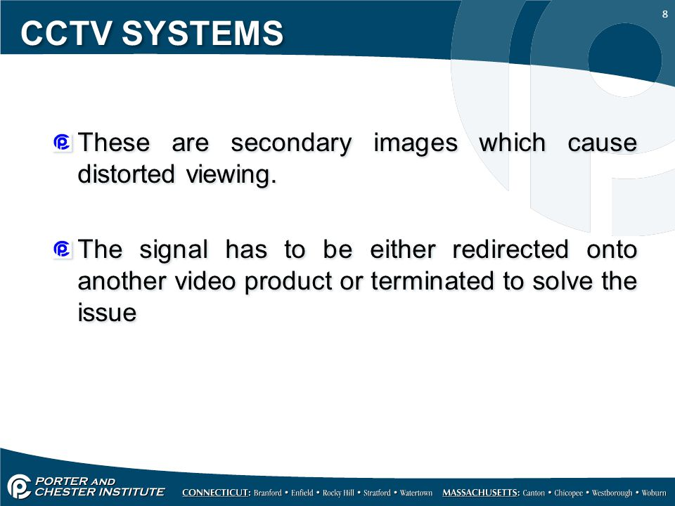 8 CCTV SYSTEMS These are secondary images which cause distorted viewing. The signal has to be either redirected onto another video product or terminat
