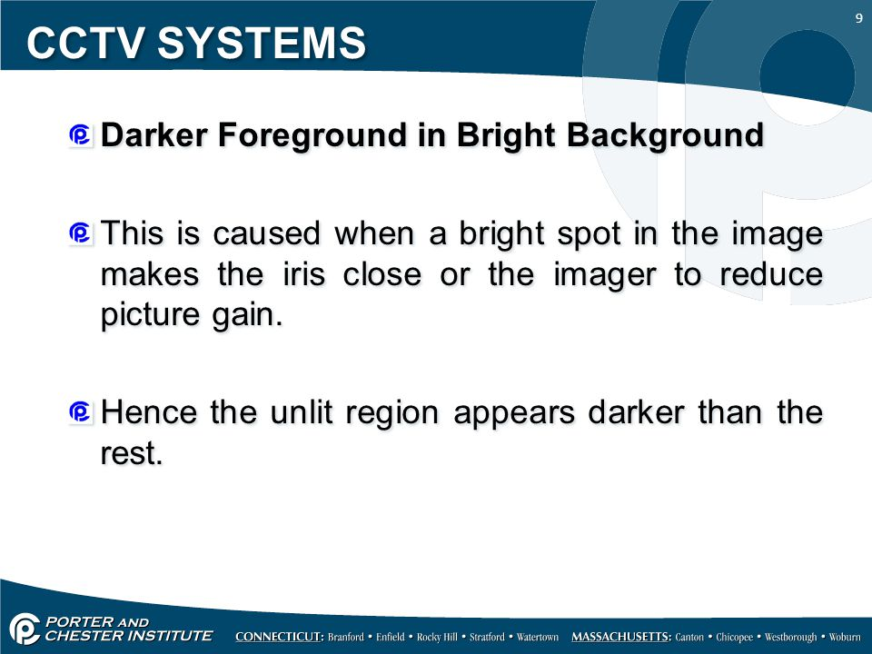 9 CCTV SYSTEMS Darker Foreground in Bright Background This is caused when a bright spot in the image makes the iris close or the imager to reduce pict