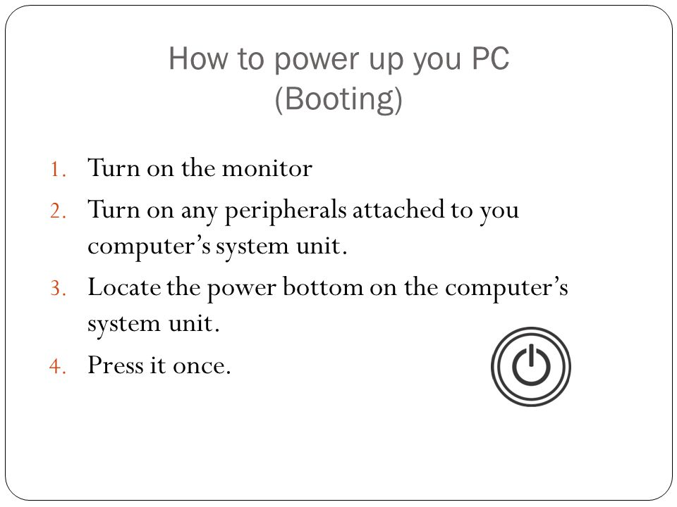 How to power up you PC (Booting) 1. Turn on the monitor 2.
