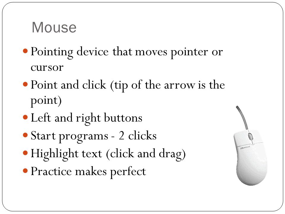 Mouse Pointing device that moves pointer or cursor Point and click (tip of the arrow is the point) Left and right buttons Start programs - 2 clicks Highlight text (click and drag) Practice makes perfect
