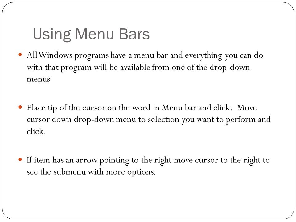 Using Menu Bars All Windows programs have a menu bar and everything you can do with that program will be available from one of the drop-down menus Place tip of the cursor on the word in Menu bar and click.