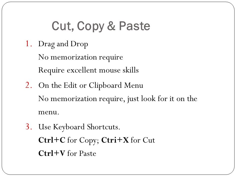 Cut, Copy & Paste 1. Drag and Drop No memorization require Require excellent mouse skills 2.