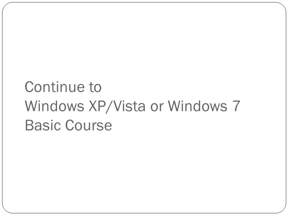 Continue to Windows XP/Vista or Windows 7 Basic Course