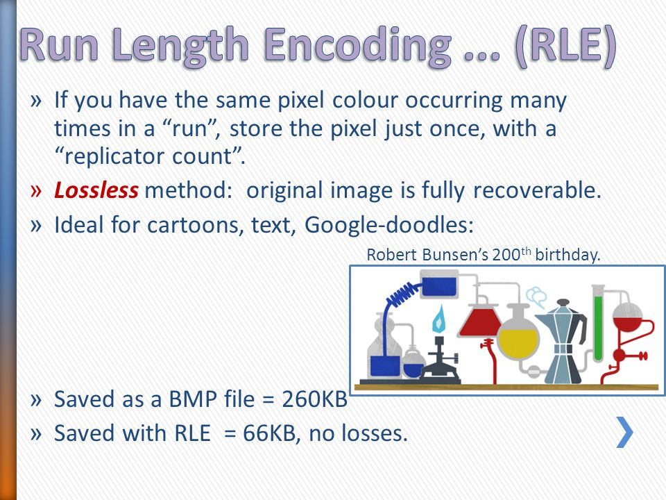 "» If you have the same pixel colour occurring many times in a ""run"", store the pixel just once, with a ""replicator count"". » Lossless method: original"