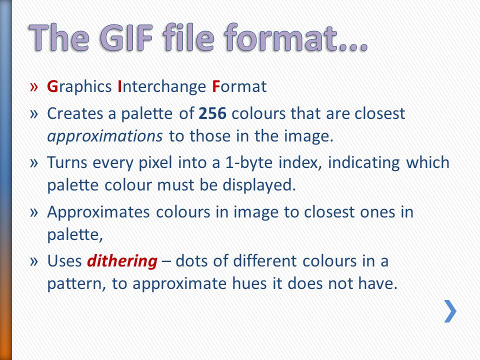 » Graphics Interchange Format » Creates a palette of 256 colours that are closest approximations to those in the image. » Turns every pixel into a 1-b