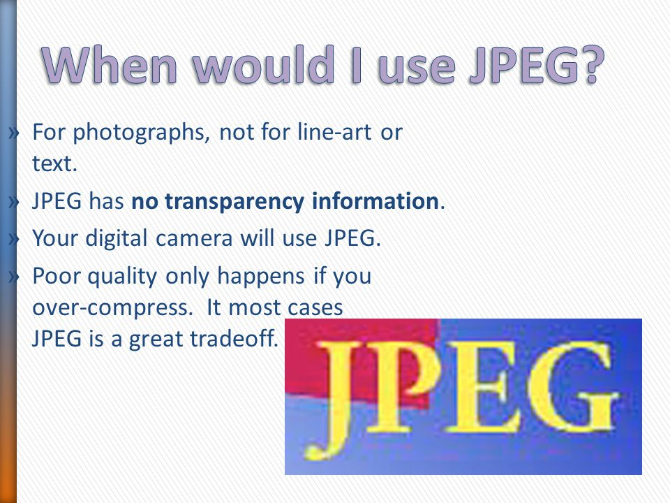 » For photographs, not for line-art or text. » JPEG has no transparency information. » Your digital camera will use JPEG. » Poor quality only happens