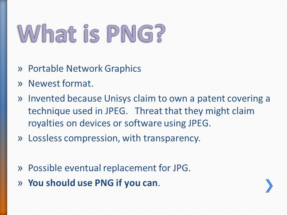 » Portable Network Graphics » Newest format. » Invented because Unisys claim to own a patent covering a technique used in JPEG. Threat that they might