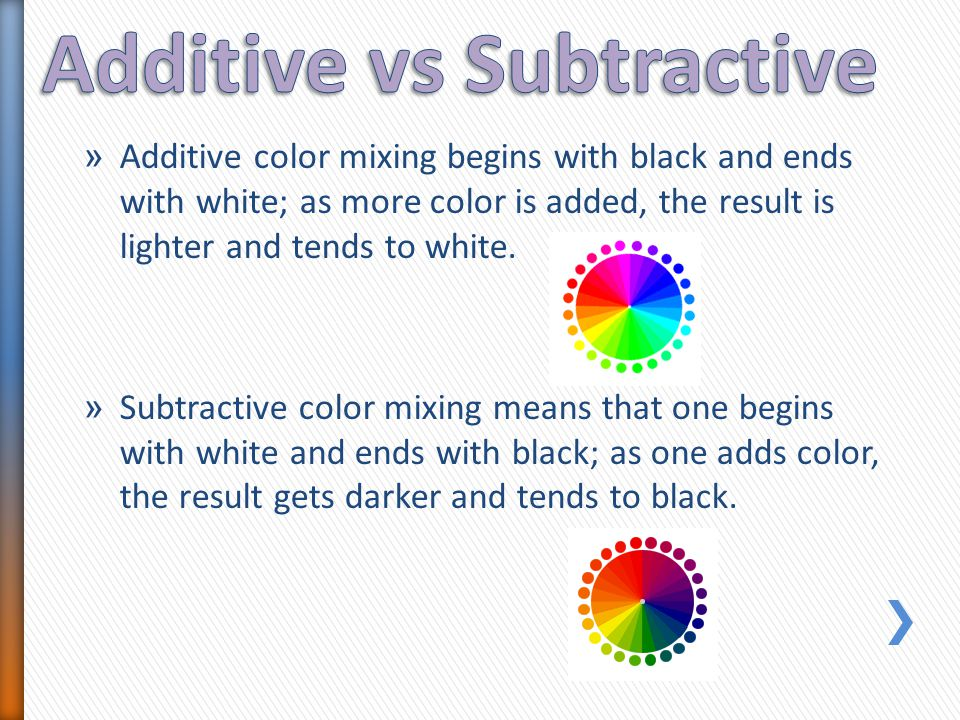 » Additive color mixing begins with black and ends with white; as more color is added, the result is lighter and tends to white. » Subtractive color m