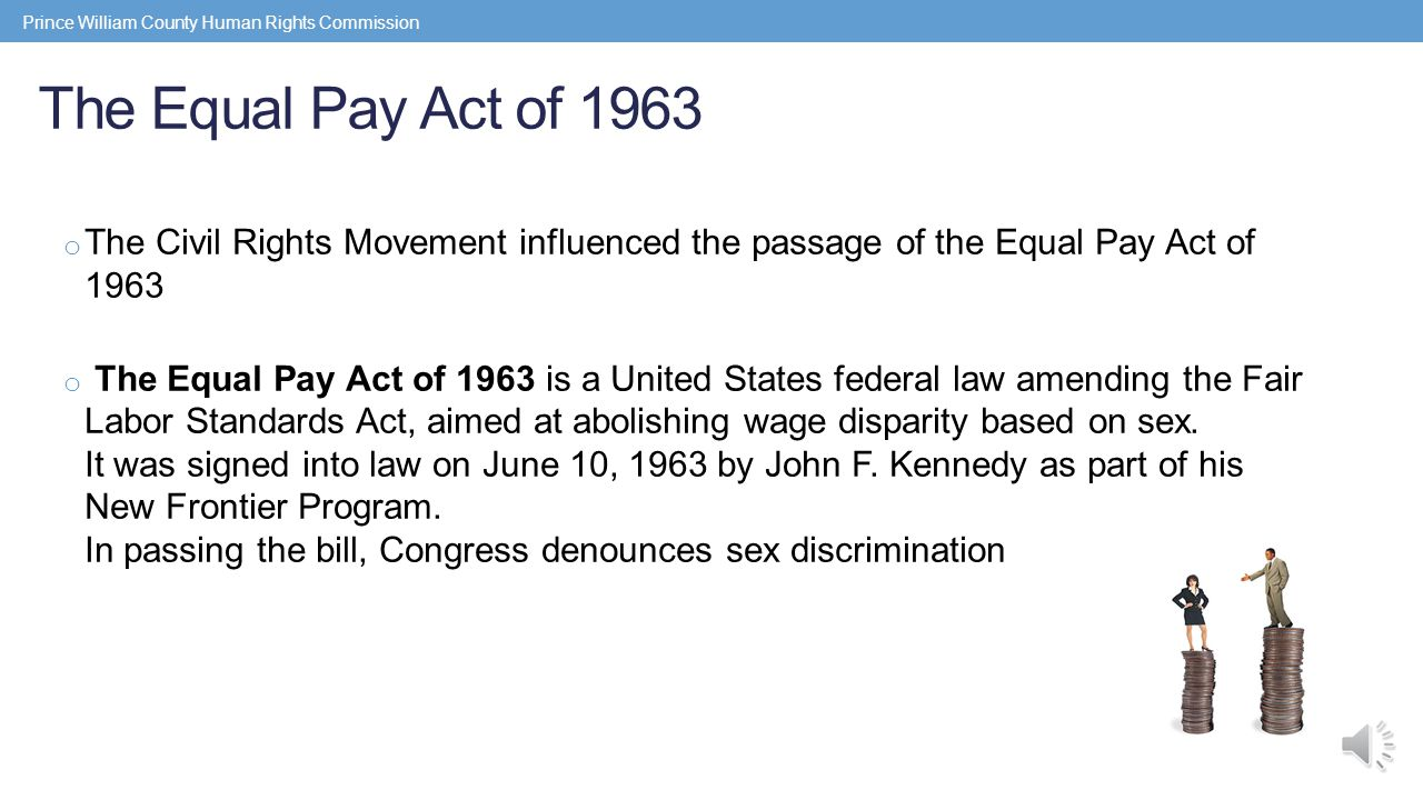 The Equal Pay Act of 1963 o The Civil Rights Movement influenced the passage of the Equal Pay Act of 1963 o The Equal Pay Act of 1963 is a United States federal law amending the Fair Labor Standards Act, aimed at abolishing wage disparity based on sex.