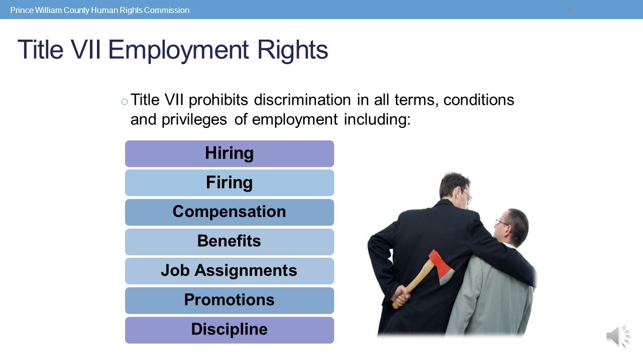 Title VII Employment Rights o Title VII prohibits discrimination in all terms, conditions and privileges of employment including: 9 HiringFiring CompensationBenefitsJob AssignmentsPromotionsDiscipline Prince William County Human Rights Commission