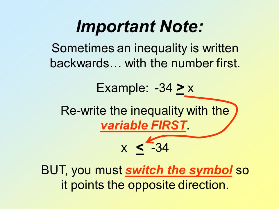 Important Note: Sometimes an inequality is written backwards… with the number first. Example: -34 > x Re-write the inequality with the variable FIRST.