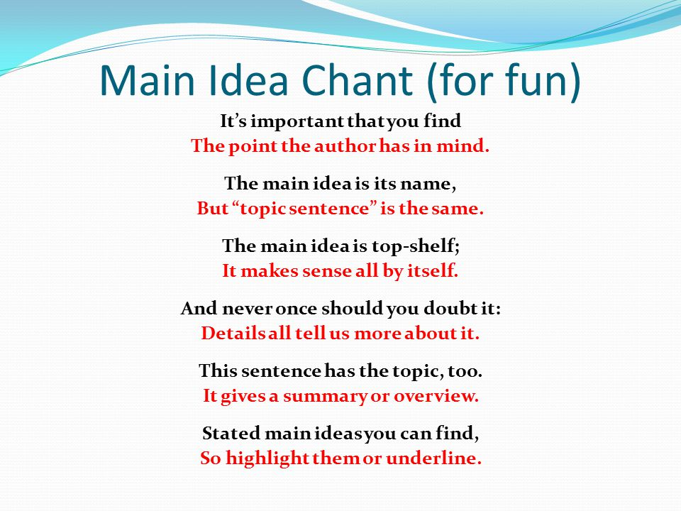 """Main Idea Chant (for fun) It's important that you find The point the author has in mind. The main idea is its name, But """"topic sentence"""" is the same."""