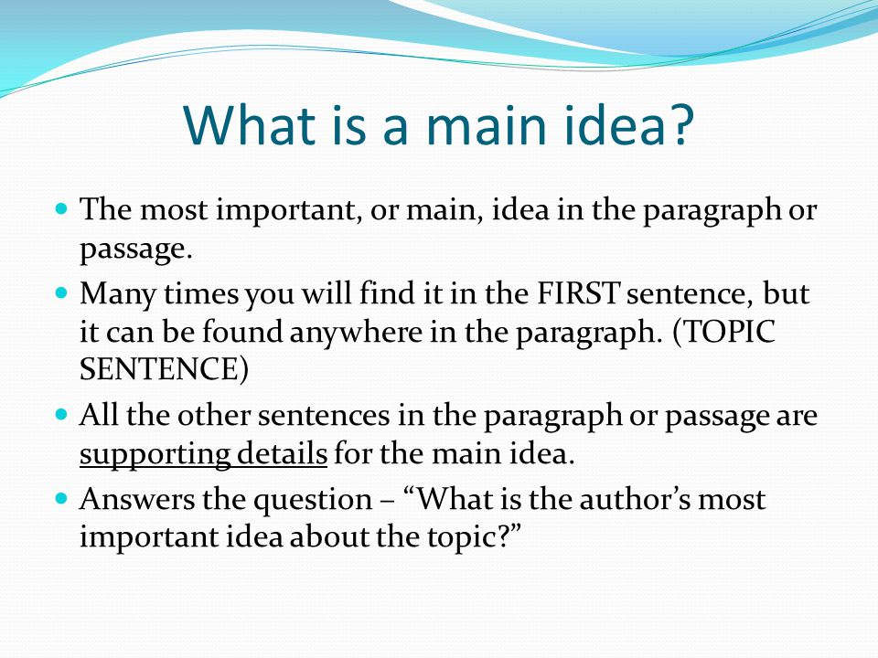 What is a main idea? The most important, or main, idea in the paragraph or passage. Many times you will find it in the FIRST sentence, but it can be f