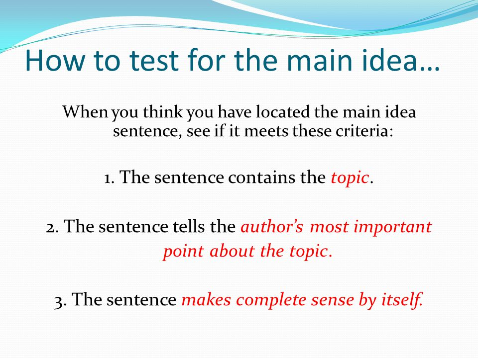 How to test for the main idea… When you think you have located the main idea sentence, see if it meets these criteria: 1. The sentence contains the to