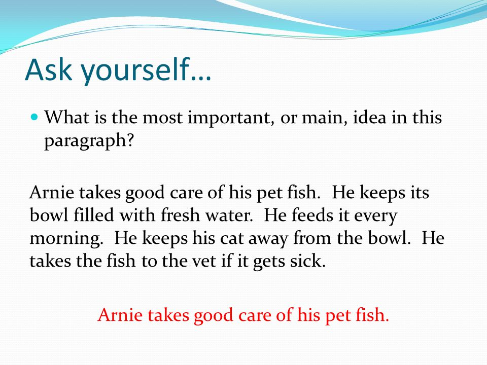 Ask yourself… What is the most important, or main, idea in this paragraph? Arnie takes good care of his pet fish. He keeps its bowl filled with fresh