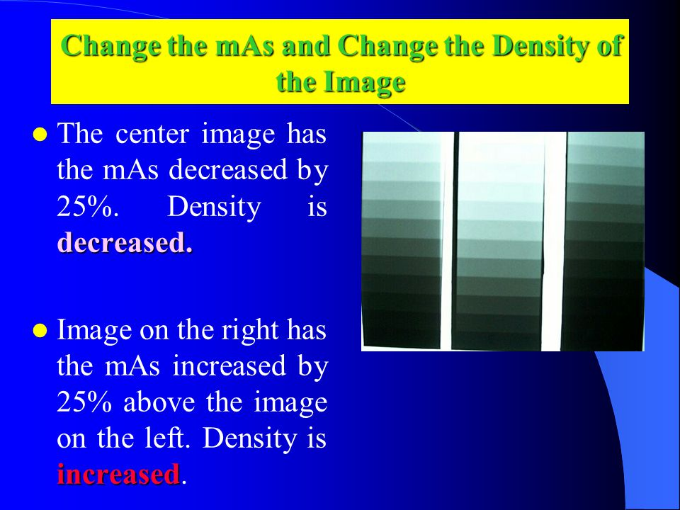 Change the mAs and Change the Density of the Image decreased.