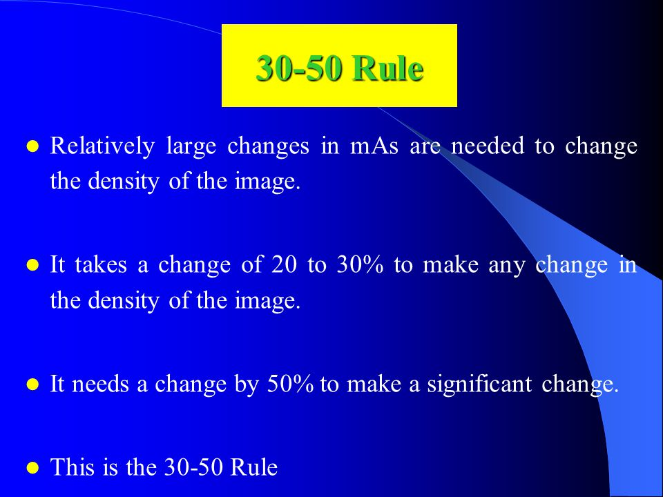 30-50 Rule Relatively large changes in mAs are needed to change the density of the image.