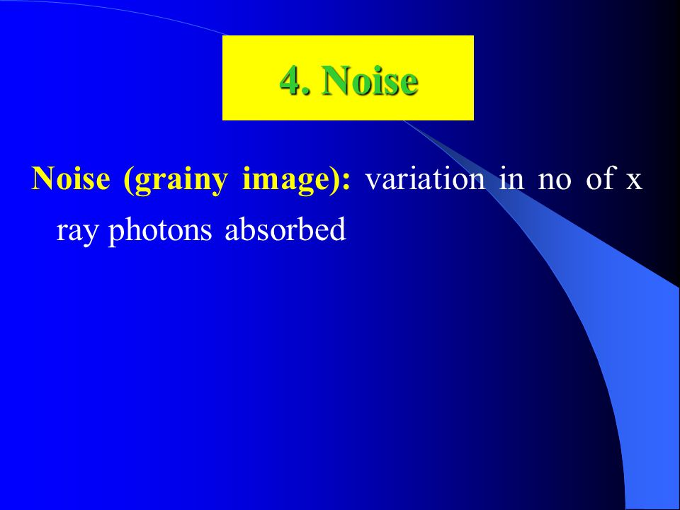 Noise (grainy image): variation in no of x ray photons absorbed 4. Noise