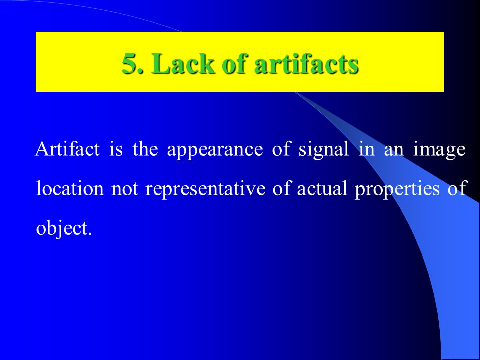 Artifact is the appearance of signal in an image location not representative of actual properties of object.