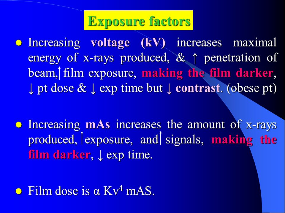 Increasing voltage (kV) increases maximal energy of x-rays produced, & ↑ penetration of beam,film exposure, making the film darker, ↓ pt dose & ↓ exp time but ↓ contrast.