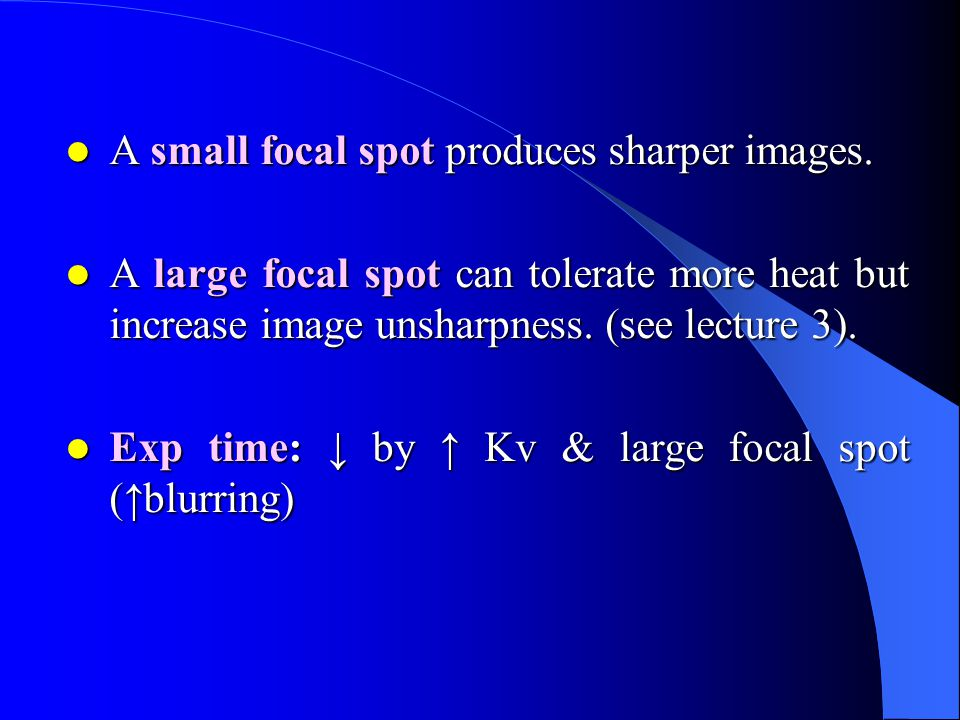 A small focal spot produces sharper images. A small focal spot produces sharper images.