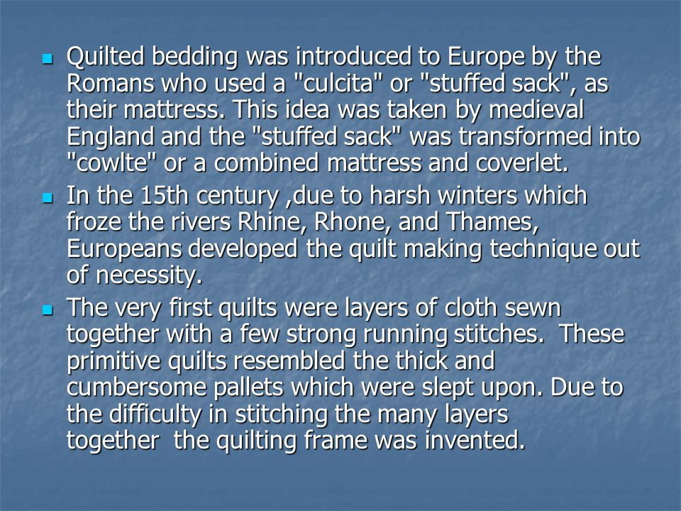 Quilted bedding was introduced to Europe by the Romans who used a culcita or stuffed sack , as their mattress.