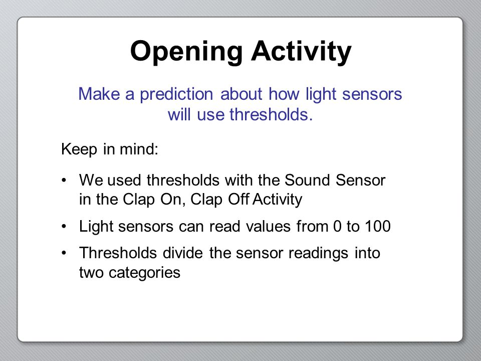 Opening Activity Make a prediction about how light sensors will use thresholds.