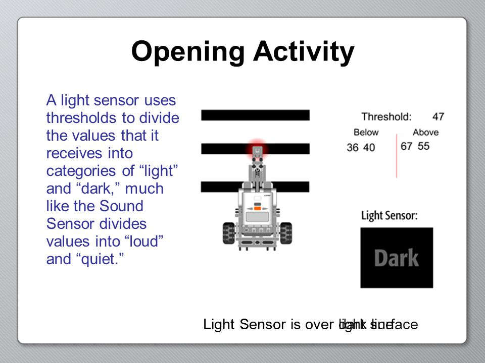 Opening Activity A light sensor uses thresholds to divide the values that it receives into categories of light and dark, much like the Sound Sensor divides values into loud and quiet. Light Sensor is over light surfaceLight Sensor is over dark line