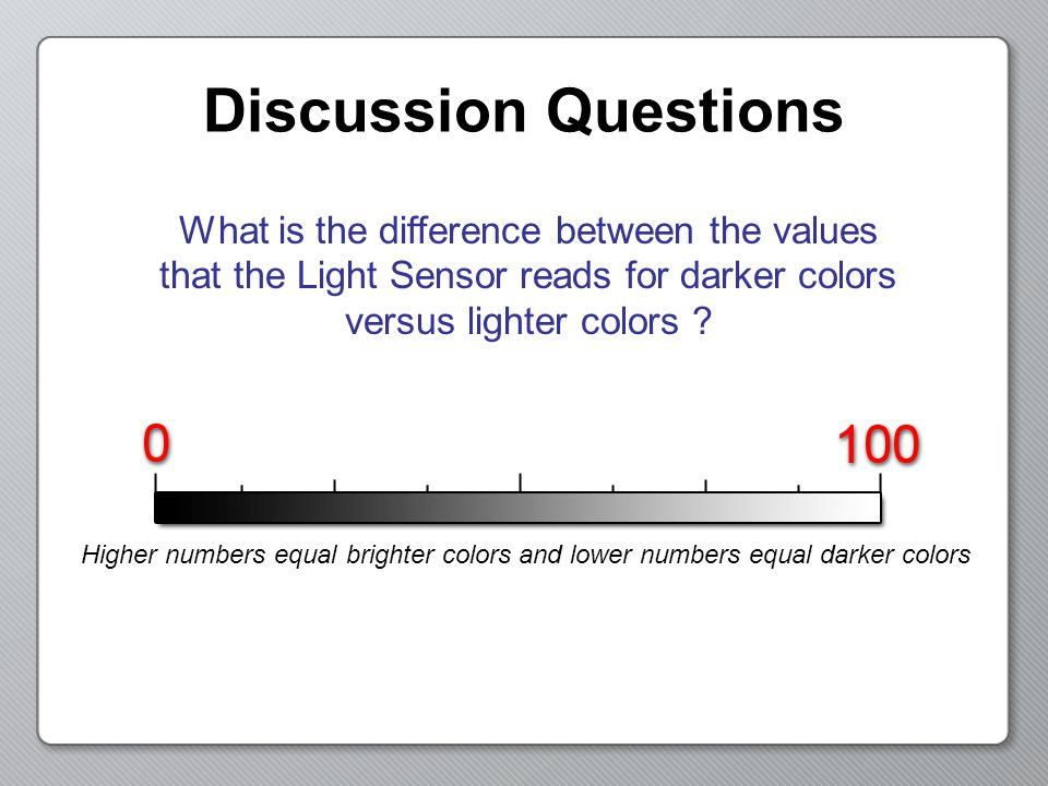 Discussion Questions You can read the Light Sensor values by going into View Mode First, select the Reflected Light option Then, select the port number Finally, read the light sensor value