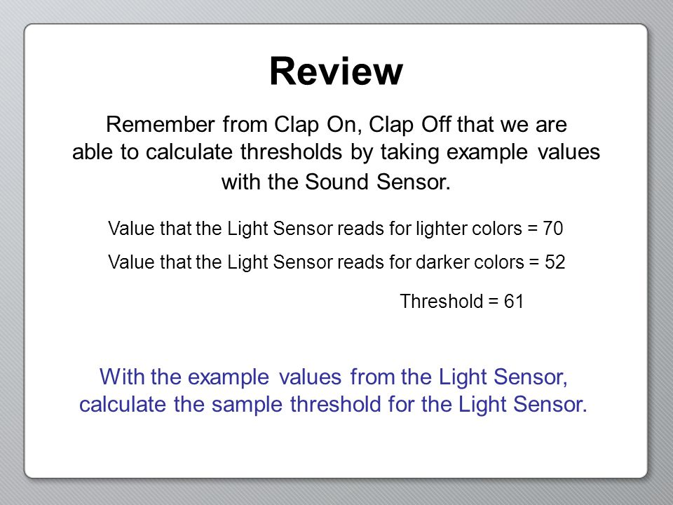 Review Remember from Clap On, Clap Off that we are able to calculate thresholds by taking example values with the Sound Sensor.
