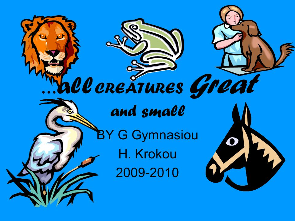 … all CREATURES Great and small BY G Gymnasiou H. Krokou 2009-2010