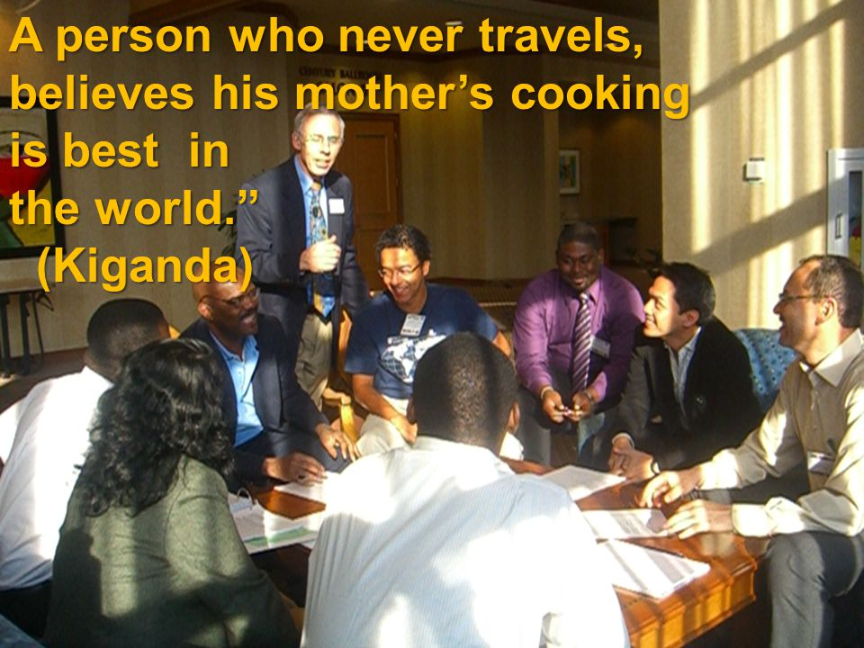 "A person who never travels, believes his mother's cooking is best in the world."" (Kiganda) (Kiganda)"