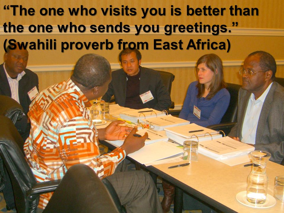 The one who visits you is better than the one who sends you greetings. (Swahili proverb from East Africa)