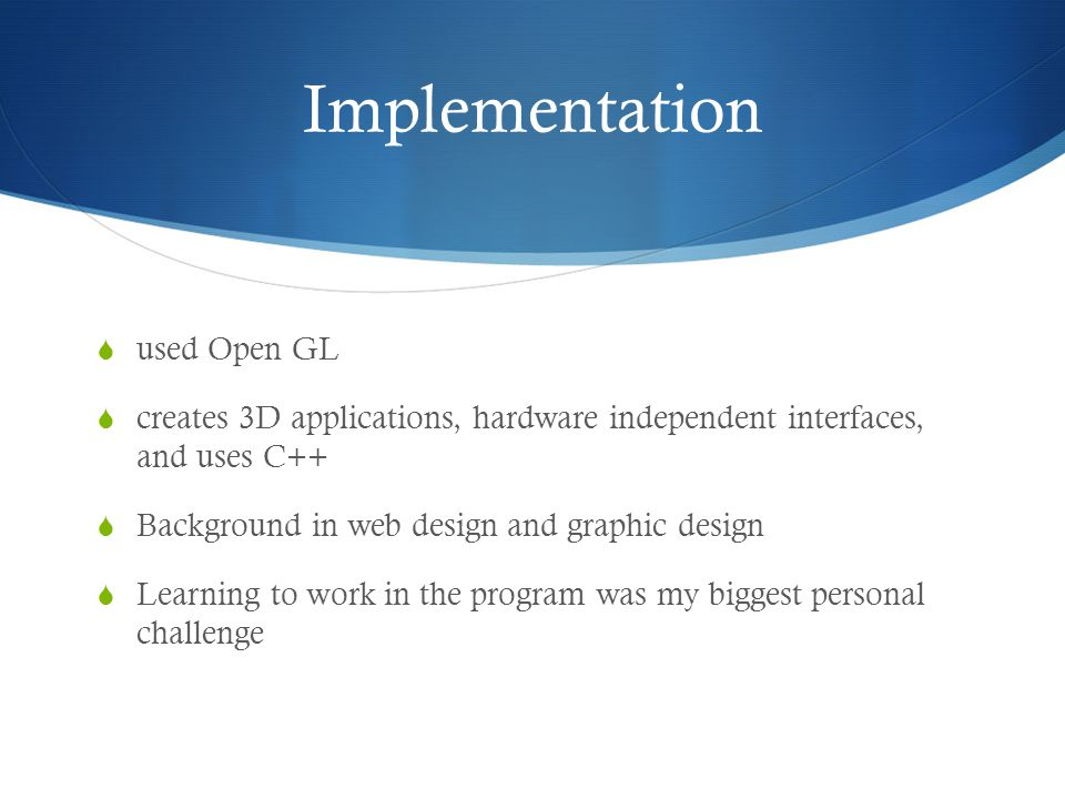 Implementation  used Open GL  creates 3D applications, hardware independent interfaces, and uses C++  Background in web design and graphic design  Learning to work in the program was my biggest personal challenge
