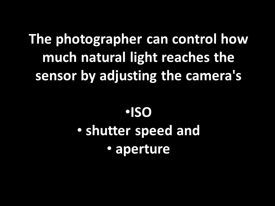 The photographer can control how much natural light reaches the sensor by adjusting the camera s ISO shutter speed and aperture