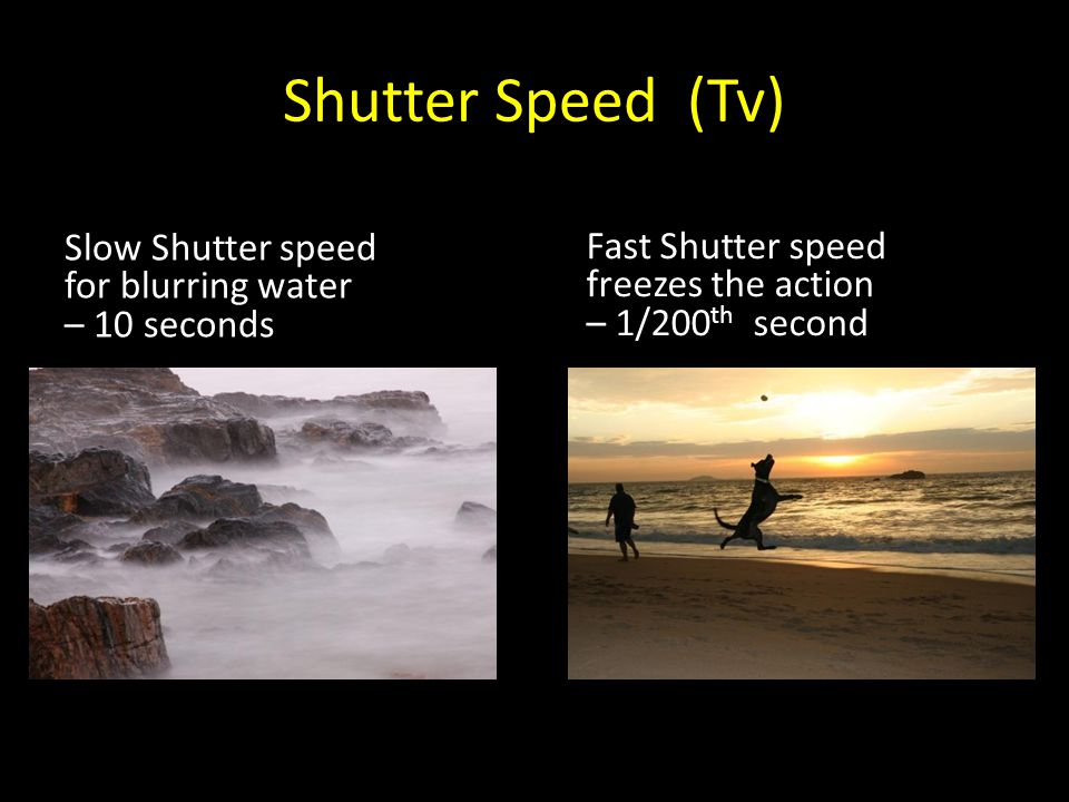 Shutter Speed (Tv) Slow Shutter speed for blurring water – 10 seconds Fast Shutter speed freezes the action – 1/200 th second