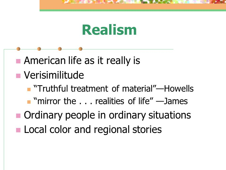 Realism American life as it really is Verisimilitude Truthful treatment of material —Howells mirror the...