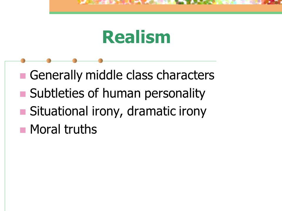 Realism Generally middle class characters Subtleties of human personality Situational irony, dramatic irony Moral truths