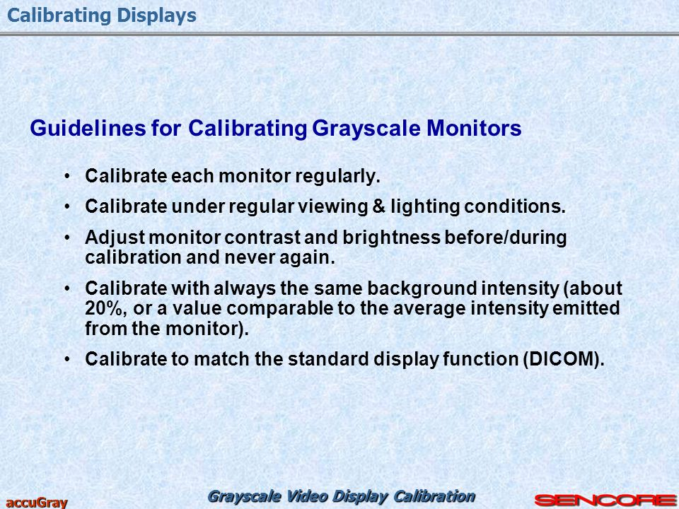 Grayscale Video Display Calibration accuGray Guidelines for Calibrating Grayscale Monitors Calibrate each monitor regularly. Calibrate under regular v