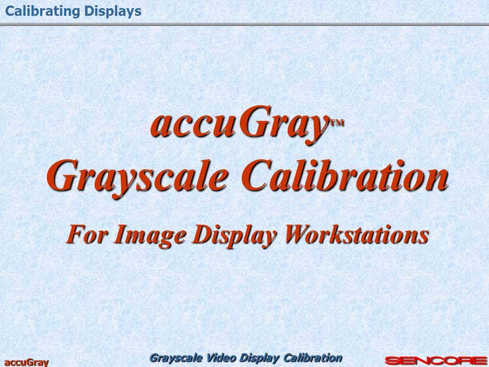 Grayscale Video Display Calibration accuGray accuGray ™ Grayscale Calibration For Image Display Workstations Calibrating Displays